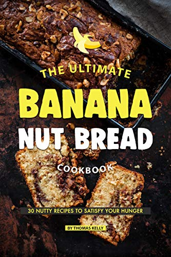 The Ultimate Banana Nut Bread Cookbook: 30 Nutty Recipes to Satisfy Your Hunger