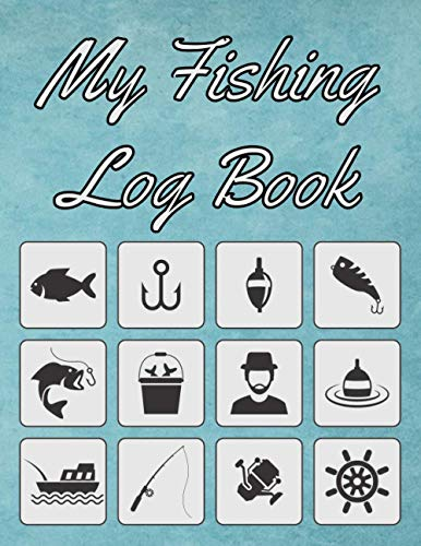My Fishing Log Book: Notebook For Your Fishing Trips | Keep Track Of Locations, Weather, The Fish You've Caught & Many More