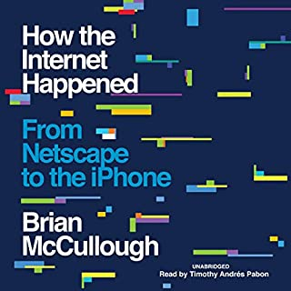 How the Internet Happened                   By:                                                                                                                                 Brian McCullough                               Narrated by:                                                                                                                                 Timothy Andrés Pabon                      Length: 13 hrs and 29 mins     245 ratings     Overall 4.7
