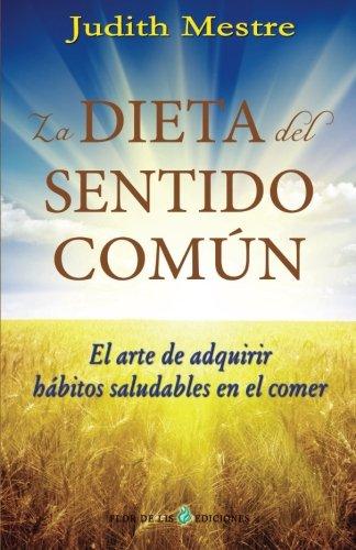 La dieta del sentido comun: El arte de adquirir hábitos saludables en el comer (Spanish Edition)