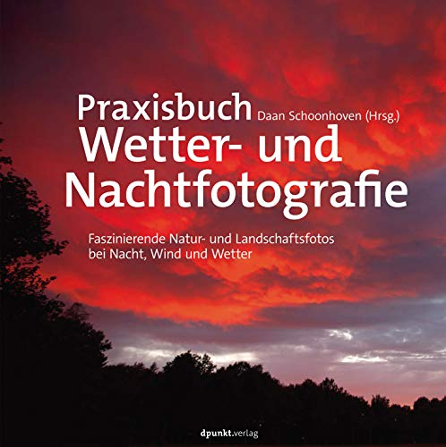 Praxisbuch Wetter und Nachtfotografie, Faszinierende Natur und Landschaftsfotos bei Nacht, Wind und Wetter