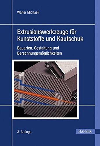 Extrusionswerkzeuge für Kunststoffe und Kautschuk: Bauarten, Gestaltung und Berechnungsmöglichkeiten