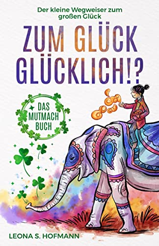 Zum Glück glücklich ! ?: Das Mutmachbuch. Der kleine Wegweiser zum großen Glück.