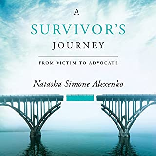 A Survivor's Journey     From Victim to Advocate              Written by:                                                                                                                                 Natasha Simone Alexenko                               Narrated by:                                                                                                                                 Natasha Simone Alexenko                      Length: 4 hrs and 5 mins     1 rating     Overall 5.0