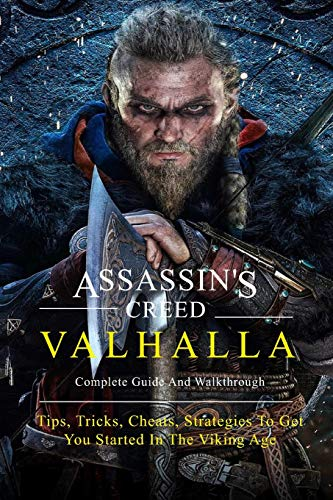 Assassin's Creed Valhalla Complete Guide And Walkthrough: Tips, Tricks, Cheats, Strategies To Get You Started In The Viking Age: Assassin'S Creed Valhalla Tips And Tricks