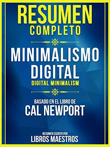 Resumen Completo: Minimalismo Digital (Digital Minimalism) - Basado En El Libro De Cal Newport (Spanish Edition)