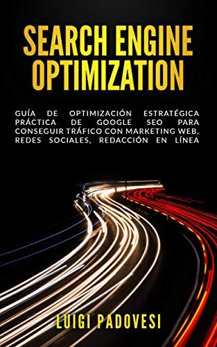 SEARCH ENGINE OPTIMIZATION: Guía de Optimización Estratégica Práctica de Google SEO para conseguir tráfico con marketing web, redes sociales, redacción en línea (Online Marketing nº 2)