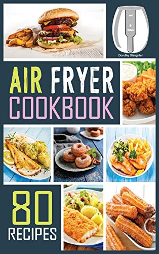 Air Fryer Cookbook: 80 Mouth-Watering, Extra Crispy and Healthy Recipes to...