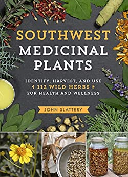 Southwest Medicinal Plants: Identify, Harvest, and Use 112 Wild Herbs for Health and Wellness by [John Slattery]