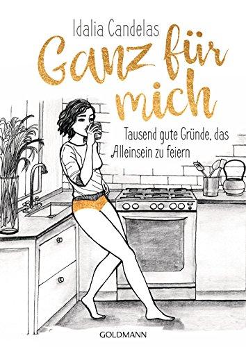 Ganz für mich: Tausend gute Gründe, das Alleinsein zu feiern (German Edition)