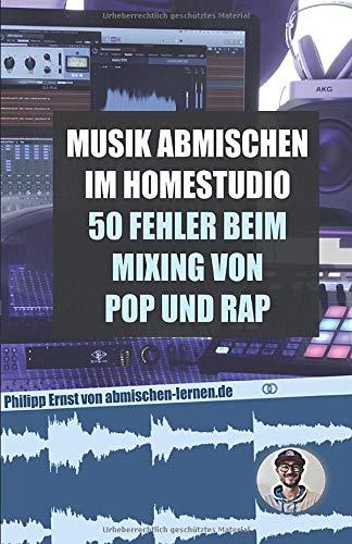 Musik abmischen im Homestudio: 50 größten Fehler beim Mixing von Pop und Rap: - inklusive der besten Einstellungen für Kompressor, Equalizer, Auto-Tune und Delay