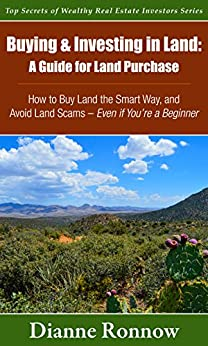Buying and Investing in Land: A Guide for Land Purchase ~ How to Buy Land the Smart Way and Avoid Land Scams— Even if You Are a Beginner (Top Secrets of Wealthy Real Estate Investors Book 1) by [Dianne Ronnow]