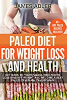 Paleo Diet For Weight Loss and Health: Get Back to your Paleolithic Roots, Lose Massive Weight and Become a Sexy Paleo Caveman/ Cavewoman! (Paleo, Paleo Recipes, Clean Eating)