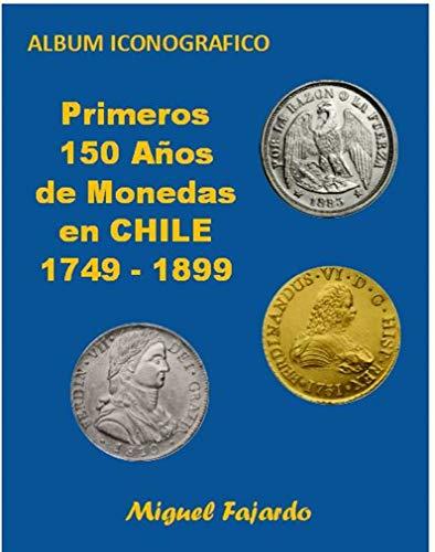 PRIMEROS 150 AÑOS DE MONEDAS EN CHILE 1749-1899: Album Iconográfico