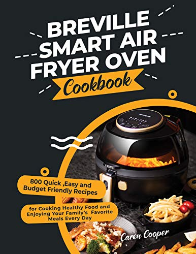 Breville Smart Air Fryer Oven Cookbook: 800 Quick ,Easy and Budget Friendly Recipes for Cooking Healthy Food and Enjoying Your Family's Favorite Meals Every Day (English Edition)