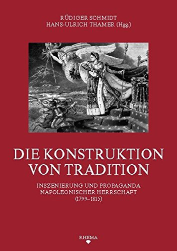 Die Konstruktion von Tradition: Inszenierung und Propaganda napoleonischer Herrschaft (1799–1815) (Symbolische Kommunikation und Gesellschaftliche ... des Sonderforschungsbereichs 496)