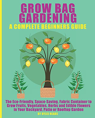 GROW BAG GARDENING - A COMPLETE BEGINNERS GUIDE: The Eco-Friendly, Space-Saving, Fabric Container to Grow Fruits, Vegetables, Herbs & Edible Flowers in Your Backyard, Patio or Rooftop Garden.