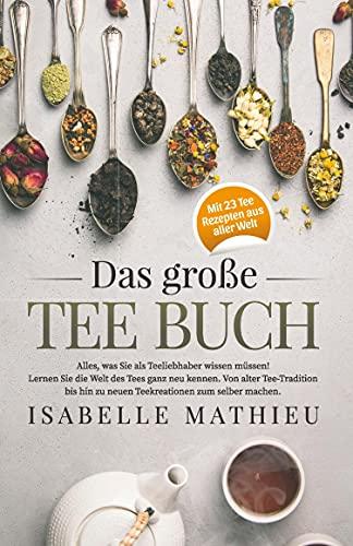 Das große Tee Buch: Alles, was Sie als Teeliebhaber wissen müssen! Lernen Sie die Welt des Tees ganz neu kennen. Von alter Teetradition bis hin zu neuen Teekreationen zum Selbermachen.