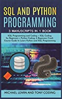 Sql and Python Programming: 3 Manuscripts in 1 Book: SQL Programming and Coding + SQL Coding for Beginners + Python Coding. A Beginners Crash Course Guide to Learn Python and SQL Programming