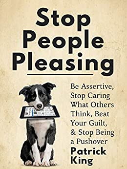 Stop People Pleasing: Be Assertive, Stop Caring What Others Think, Beat Your Guilt, & Stop Being a Pushover (Be Confident and Fearless Book 1) by [Patrick King]