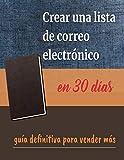 Crear una lista de correo electrónico en 30 días: guía definitiva para vender más(Spanish...