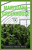MARIJUANA GREENHOUSE: New Techniques and Easy Step by Step Guide To Growing Marijuana in a Greenhouse
