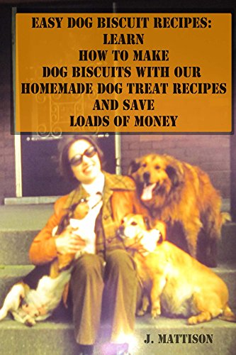 Easy Dog Biscuit Recipes Learn How To Make Dog Biscuits With Our Homemade Dog Treat Recipes And Save Loads Of Money Ebook Mattison J Amazon Com Au Kindle Store