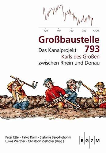 Großbaustelle 793: Das Kanalprojekt Karls des Großen zwischen Rhein und Donau (Römisch Germanisches Zentralmuseum / Mosaiksteine. Forschungen am Römisch-Germanischen Zentralmuseum, Band 11)