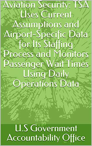 Aviation Security: TSA Uses Current Assumptions and Airport-Specific Data for Its Staffing Process and Monitors Passenger Wait Times Using Daily Operations Data (English Edition)