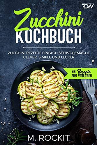 Zucchini Kochbuch, Zucchini Rezepte einfach selbst gemacht, : Clever, simple und lecker. (66 Rezepte zum Verlieben 53)