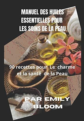 Manuel des Huiles essentielles pour les Soins de la Peau: 90 recettes pour le charme et la santé de la Peau