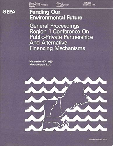 Funding Our Environmental Future : General Proceedings Region 1 Conference  on Public-Private Partnerships and Alternative Financing Mechanisms : November 6-71989 Northampton MA (English Edition)