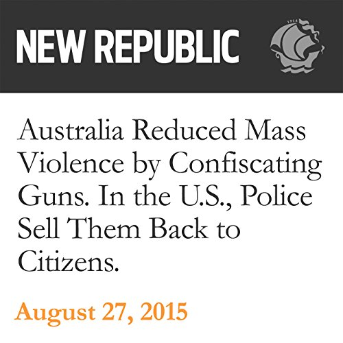 Australia Reduced Mass Violence by Confiscating Guns. In the U.S., Police Sell Them Back to Citizens audiobook cover art