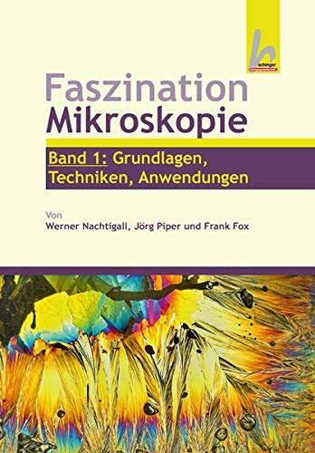 Faszination Mikroskopie (Band 1: Grundlagen, Technik, Anwendungen)