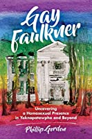 Gay Faulkner: Uncovering a Homosexual Presence in Yoknapatawpha and Beyond