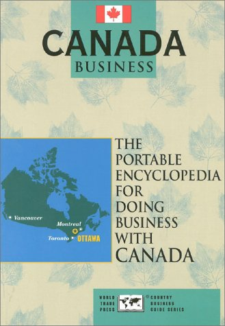 Canada Business: The Portable Encyclopedia for Doing Business With Canada (World Trade Press Country Business Guides)
