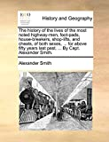 The history of the lives of the most noted highway-men, foot-pads, house-breakers, shop-lifts, and cheats, of both sexes, ... for above fifty years last past. ... By Capt. Alexander Smith.