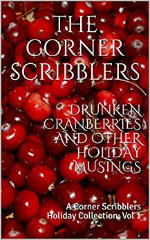 Drunken Cranberries and other Holiday Musings: A Corner Scribblers Holiday Collection: Vol 1 (Corner Scribblers Quarterly Collections) by [The Corner Scribblers, William Joseph Roberts, J.D. Beckwith, Michael Gants, Isaac Craft, S. L. Starr, Reggi Broach, Christopher Woods, Karin Harris, Brendan Smith]