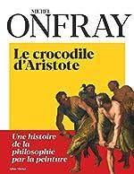 Le Crocodile d'Aristote - Une histoire de la philosophie par la peinture de Michel Onfray