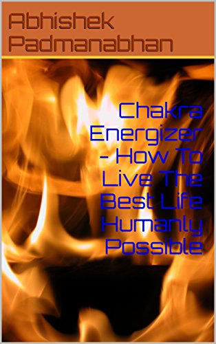 Chakra Energizer - How To Live The Best Life Humanly Possible: This Book Will Teach You How To Activate Your Chakras For Peak Perfomance
