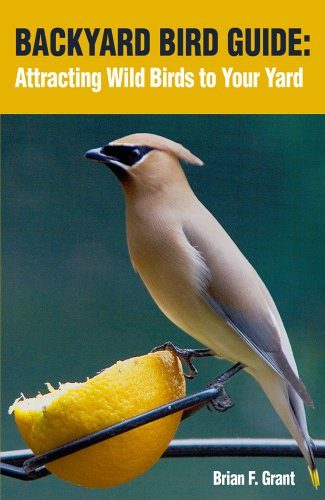 Backyard Bird Guide: Attracting Wild Birds to Your Yard by [Brian Grant]
