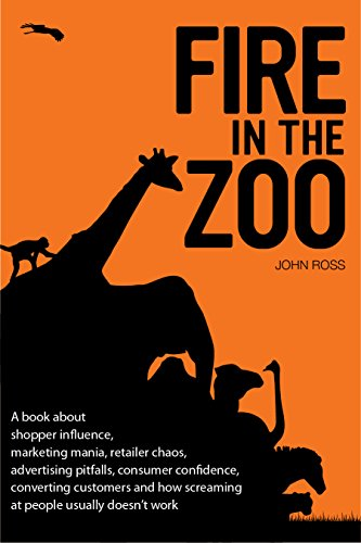 Fire in the Zoo: A book about shopper influence, marketing mania, retailer chaos, advertising pitfalls, consumer confidence, converting customers and how screaming at people usually doesn't work. (Role Of Consumer Behaviour In Marketing Strategy)