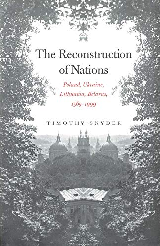 Snyder, T: Reconstruction of Nations: Poland, Ukraine, Lithuania, Belarus, 1569-1999