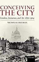 Conceiving the City: London, Literature, and Art 1870-1914 by Nicholas Freeman(2007-11-11)