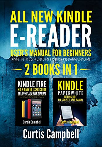All-New Kindle E-Reader User's Manual for Beginners: 2 BOOKS IN 1- Kindle Fire HD 8 & 10 User Guide and Kindle Paperwhite User Guide
