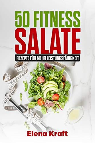 Fitness Rezepte: 50 Fitness Salate: Rezepte für mehr Leistungsfähigkeit, Fit bleiben durch gesunde Ernährung, Low Carb, schnell und effektiv abnehmen
