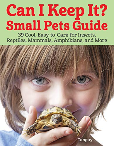 Can I Keep It? Small Pets Guide: 39 Cool, Easy-To-Care-For Insects, Reptiles, Mammals, Amphibians, and More