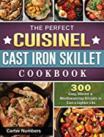 The Perfect Cuisinel Cast Iron Skillet Cookbook: 300 Easy, Vibrant & Mouthwatering Recipes to Live a Lighter Life