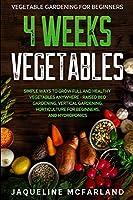 Vegetable Gardening For Beginners: 4 WEEKS VEGETABLES - Simple Ways to Grow Full and Healthy Vegetables Anywhere - Raised Bed Gardening, Vertical Gardening, Horticulture For Beginners, and Hydroponics