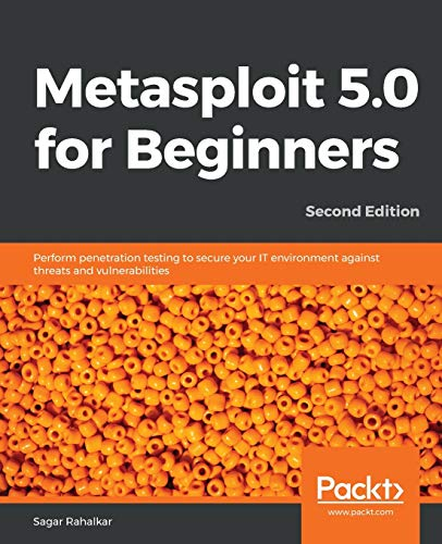 Metasploit 5.0 for Beginners: Perform penetration testing to secure your IT environment against threats and vulnerabilities, 2nd Edition